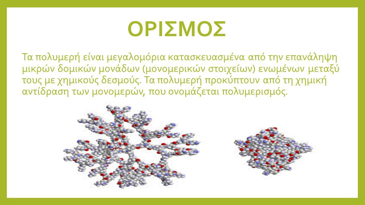 ΟΡΙΣΜΟΣ Τα πολυμερή είναι μεγαλομόρια κατασκευασμένα από την επανάληψη μικρών δομικών μονάδων (μονομερικών στοιχείων) ενωμένων μεταξύ τους με χημικούς δεσμούς.
