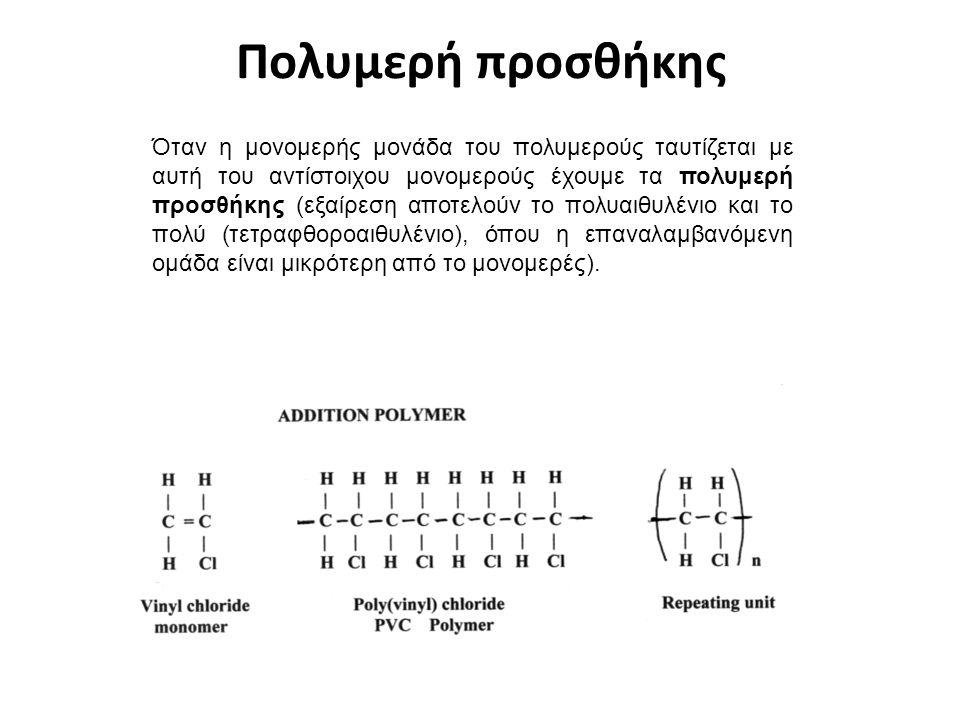 Πολυμερή προσθήκης Όταν η μονομερής μονάδα του πολυμερούς ταυτίζεται με αυτή του αντίστοιχου μονομερούς έχουμε τα πολυμερή προσθήκης (εξαίρεση αποτελούν το πολυαιθυλένιο και το πολύ (τετραφθοροαιθυλένιο), όπου η επαναλαμβανόμενη ομάδα είναι μικρότερη από το μονομερές).
