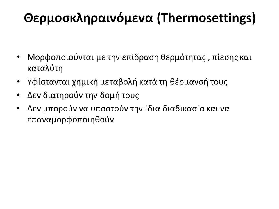 Θερμοσκληραινόμενα (Thermosettings) Μορφοποιούνται με την επίδραση θερμότητας, πίεσης και καταλύτη Υφίστανται χημική μεταβολή κατά τη θέρμανσή τους Δεν διατηρούν την δομή τους Δεν μπορούν να υποστούν την ίδια διαδικασία και να επαναμορφοποιηθούν
