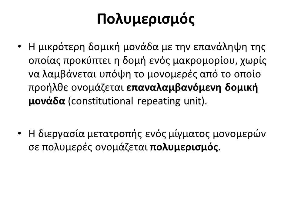 Πολυμερισμός Η μικρότερη δομική μονάδα με την επανάληψη της οποίας προκύπτει η δομή ενός μακρομορίου, χωρίς να λαμβάνεται υπόψη το μονομερές από το οποίο προήλθε ονομάζεται επαναλαμβανόμενη δομική μονάδα (constitutional repeating unit).
