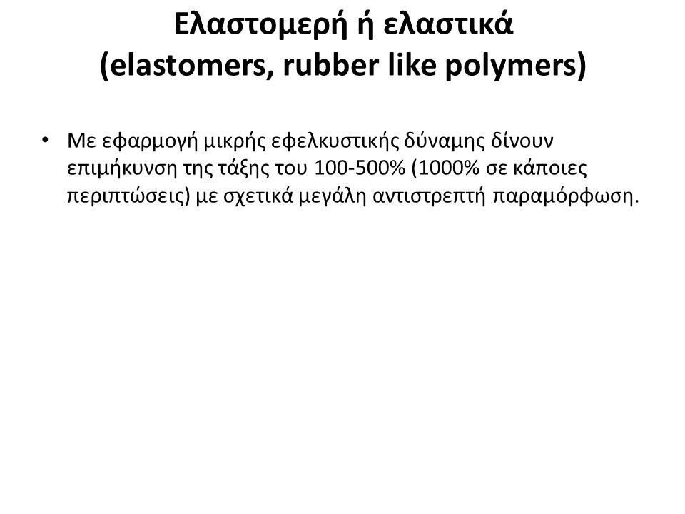 Eλαστομερή ή ελαστικά (elastomers, rubber like polymers) Με εφαρμογή μικρής εφελκυστικής δύναμης δίνουν επιμήκυνση της τάξης του 100-500% (1000% σε κάποιες περιπτώσεις) με σχετικά μεγάλη αντιστρεπτή παραμόρφωση.