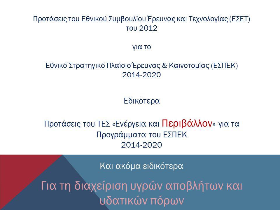 Εδικότερα Προτάσεις του ΤΕΣ «Ενέργεια και Περιβάλλον » για τα Προγράμματα του ΕΣΠΕΚ 2014-2020 Και ακόμα ειδικότερα Για τη διαχείριση υγρών αποβλήτων και υδατικών πόρων Προτάσεις του Εθνικού Συμβουλίου Έρευνας και Τεχνολογίας (ΕΣΕΤ) του 2012 για το Εθνικό Στρατηγικό Πλαίσιο Έρευνας & Καινοτομίας (ΕΣΠΕΚ) 2014-2020
