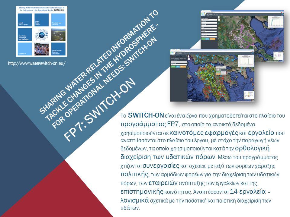 http://www.water-switch-on.eu/ Το SWITCH-ON είναι ένα έργο που χρηματοδοτείται στο πλαίσιο του προγράμματος FP7, στο οποίο τα ανοικτά δεδομένα χρησιμοποιούνται σε καινοτόμες εφαρμογές και εργαλεία που αναπτύσσονται στο πλαίσιο του έργου, με στόχο την παραγωγή νέων δεδομένων, τα οποία χρησιμοποιούνται κατά την ορθολογική διαχείριση των υδατικών πόρων.