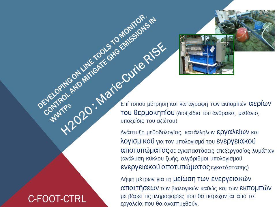 DEVELOPING ON LINE TOOLS TO MONITOR, CONTROL AND MITIGATE GHG EMISSIONS IN WWTP S H2020 : Marie-Curie RISE Επί τόπου μέτρηση και καταγραφή των εκπομπών αερίων του θερμοκηπίου (διοξείδιο του άνθρακα, μεθάνιο, υποξείδιο του αζώτου) Ανάπτυξη μεθοδολογίας, κατάλληλων εργαλείων και λογισμικού για τον υπολογισμό του ενεργειακού αποτυπώματος σε εγκαταστάσεις επεξεργασίας λυμάτων (ανάλυση κύκλου ζωής, αλγόριθμοι υπολογισμού ενεργειακού αποτυπώματος εγκατάστασης) Λήψη μέτρων για τη μείωση των ενεργειακών απαιτήσεων των βιολογικών καθώς και των εκπομπών με βάσει τις πληροφορίες που θα παρέχονται από τα εργαλεία που θα αναπτυχθούν.