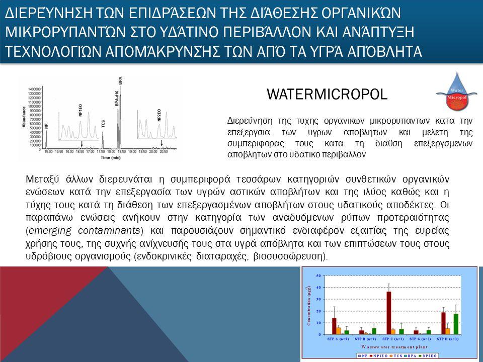 Διερεύνηση της τυχης οργανικων μικρορυπαντων κατα την επεξεργσια των υγρων αποβλητων και μελετη της συμπεριφορας τους κατα τη διαθση επεξεργσμενων αποβλητων στο υδατικο περιβαλλον WATERMICROPOL Μεταξύ άλλων διερευνάται η συμπεριφορά τεσσάρων κατηγοριών συνθετικών οργανικών ενώσεων κατά την επεξεργασία των υγρών αστικών αποβλήτων και της ιλύος καθώς και η τύχης τους κατά τη διάθεση των επεξεργασμένων αποβλήτων στους υδατικούς αποδέκτες.