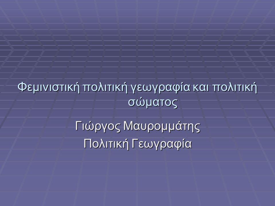 Φεμινιστική πολιτική γεωγραφία και πολιτική σώματος Γιώργος Μαυρομμάτης Πολιτική Γεωγραφία