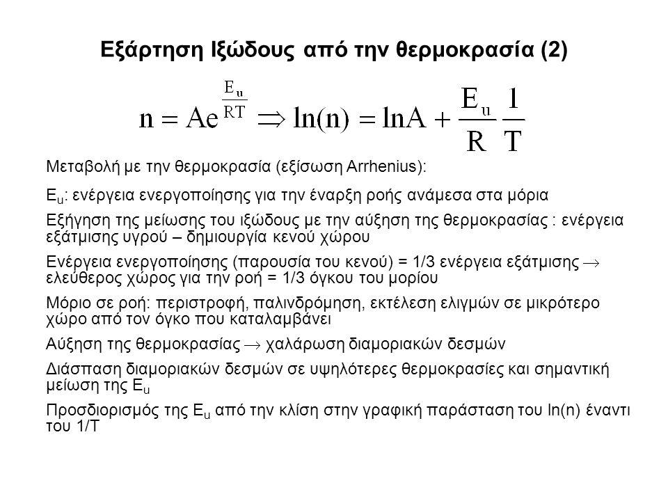 Εξάρτηση Ιξώδους από την θερμοκρασία (2) Μεταβολή με την θερμοκρασία (εξίσωση Arrhenius): Ε u : ενέργεια ενεργοποίησης για την έναρξη ροής ανάμεσα στα μόρια Εξήγηση της μείωσης του ιξώδους με την αύξηση της θερμοκρασίας : ενέργεια εξάτμισης υγρού – δημιουργία κενού χώρου Ενέργεια ενεργοποίησης (παρουσία του κενού) = 1/3 ενέργεια εξάτμισης  ελεύθερος χώρος για την ροή = 1/3 όγκου του μορίου Μόριο σε ροή: περιστροφή, παλινδρόμηση, εκτέλεση ελιγμών σε μικρότερο χώρο από τον όγκο που καταλαμβάνει Αύξηση της θερμοκρασίας  χαλάρωση διαμοριακών δεσμών Διάσπαση διαμοριακών δεσμών σε υψηλότερες θερμοκρασίες και σημαντική μείωση της E u Προσδιορισμός της E u από την κλίση στην γραφική παράσταση του ln(n) έναντι του 1/T