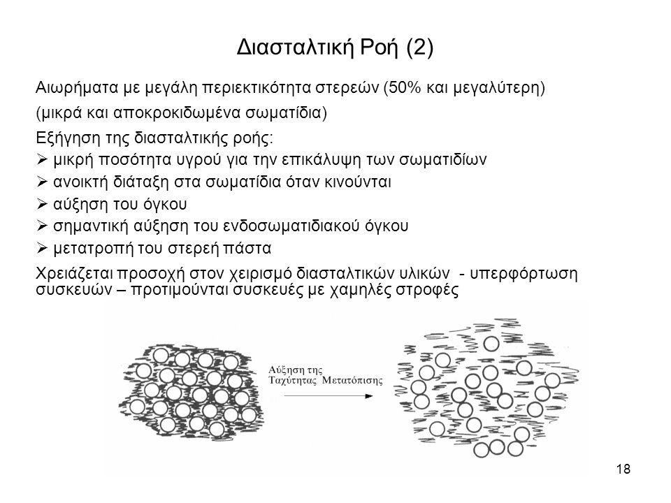 Φυσικοφαρμακευτική : Κεφάλαιο 518 Διασταλτική Ροή (2) Αιωρήματα με μεγάλη περιεκτικότητα στερεών (50% και μεγαλύτερη) (μικρά και αποκροκιδωμένα σωματίδια) Εξήγηση της διασταλτικής ροής:  μικρή ποσότητα υγρού για την επικάλυψη των σωματιδίων  ανοικτή διάταξη στα σωματίδια όταν κινούνται  αύξηση του όγκου  σημαντική αύξηση του ενδοσωματιδιακού όγκου  μετατροπή του στερεή πάστα Χρειάζεται προσοχή στον χειρισμό διασταλτικών υλικών - υπερφόρτωση συσκευών – προτιμούνται συσκευές με χαμηλές στροφές