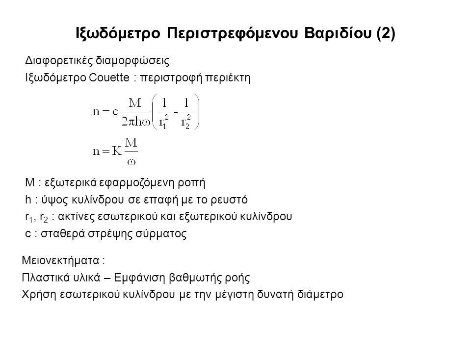 Ιξωδόμετρο Περιστρεφόμενου Βαριδίου (2) Διαφορετικές διαμορφώσεις Ιξωδόμετρο Couette : περιστροφή περιέκτη M : εξωτερικά εφαρμοζόμενη ροπή h : ύψος κυλίνδρου σε επαφή με το ρευστό r 1, r 2 : ακτίνες εσωτερικού και εξωτερικού κυλίνδρου c : σταθερά στρέψης σύρματος Μειονεκτήματα : Πλαστικά υλικά – Εμφάνιση βαθμωτής ροής Χρήση εσωτερικού κυλίνδρου με την μέγιστη δυνατή διάμετρο
