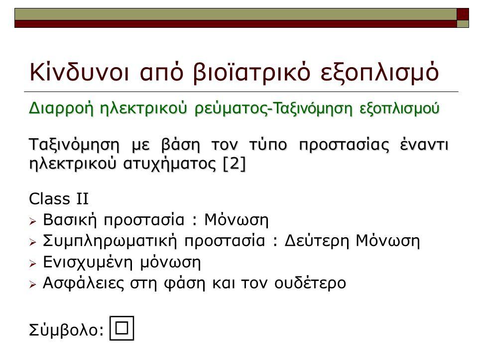 Κίνδυνοι από βιοϊατρικό εξοπλισμό Class II  Βασική προστασία : Μόνωση  Συμπληρωματική προστασία : Δεύτερη Μόνωση  Ενισχυμένη μόνωση  Ασφάλειες στη φάση και τον ουδέτερο Σύμβολο: Ταξινόμηση με βάση τον τύπο προστασίας έναντι ηλεκτρικού ατυχήματος [2] Διαρροή ηλεκτρικού ρεύματος -Ταξινόμηση εξοπλισμού
