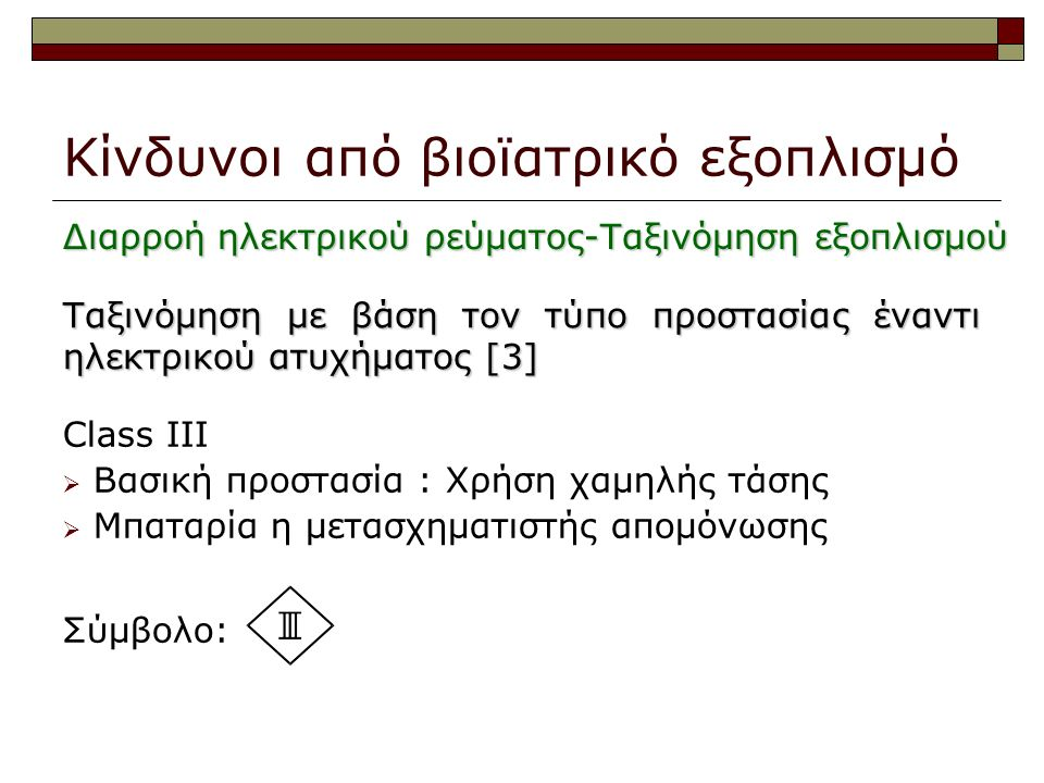 Class IΙI  Βασική προστασία : Χρήση χαμηλής τάσης  Μπαταρία η μετασχηματιστής απομόνωσης Σύμβολο: Κίνδυνοι από βιοϊατρικό εξοπλισμό Ταξινόμηση με βάση τον τύπο προστασίας έναντι ηλεκτρικού ατυχήματος [3] Διαρροή ηλεκτρικού ρεύματος-Ταξινόμηση εξοπλισμού
