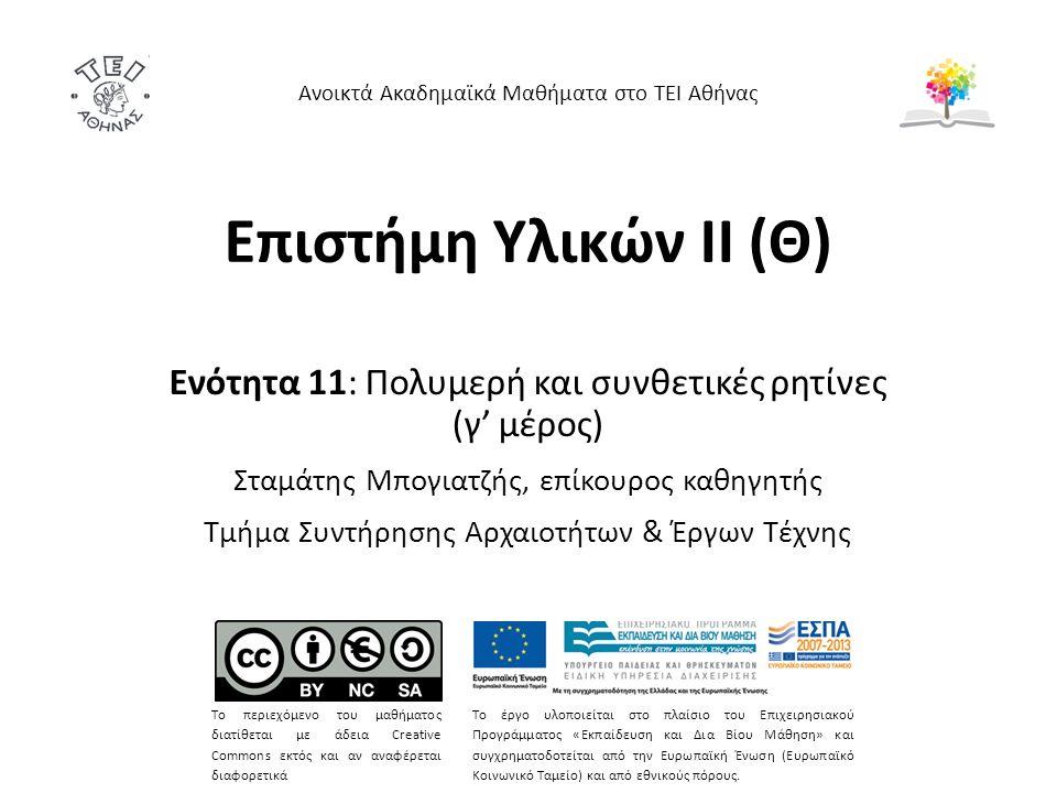 Επιστήμη Υλικών ΙΙ (Θ) Ενότητα 11: Πολυμερή και συνθετικές ρητίνες (γ' μέρος) Σταμάτης Μπογιατζής, επίκουρος καθηγητής Τμήμα Συντήρησης Αρχαιοτήτων & Έργων Τέχνης Ανοικτά Ακαδημαϊκά Μαθήματα στο ΤΕΙ Αθήνας Το περιεχόμενο του μαθήματος διατίθεται με άδεια Creative Commons εκτός και αν αναφέρεται διαφορετικά Το έργο υλοποιείται στο πλαίσιο του Επιχειρησιακού Προγράμματος «Εκπαίδευση και Δια Βίου Μάθηση» και συγχρηματοδοτείται από την Ευρωπαϊκή Ένωση (Ευρωπαϊκό Κοινωνικό Ταμείο) και από εθνικούς πόρους.