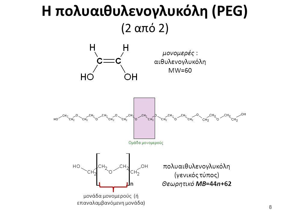 Η πολυαιθυλενογλυκόλη (PEG) (2 από 2) 8 μονομερές : αιθυλενογλυκόλη MW=60 Ομάδα μονομερούς πολυαιθυλενογλυκόλη (γενικός τύπος) Θεωρητικό MΒ=44n+62 μονάδα μονομερούς (ή επαναλαμβανόμενη μονάδα)