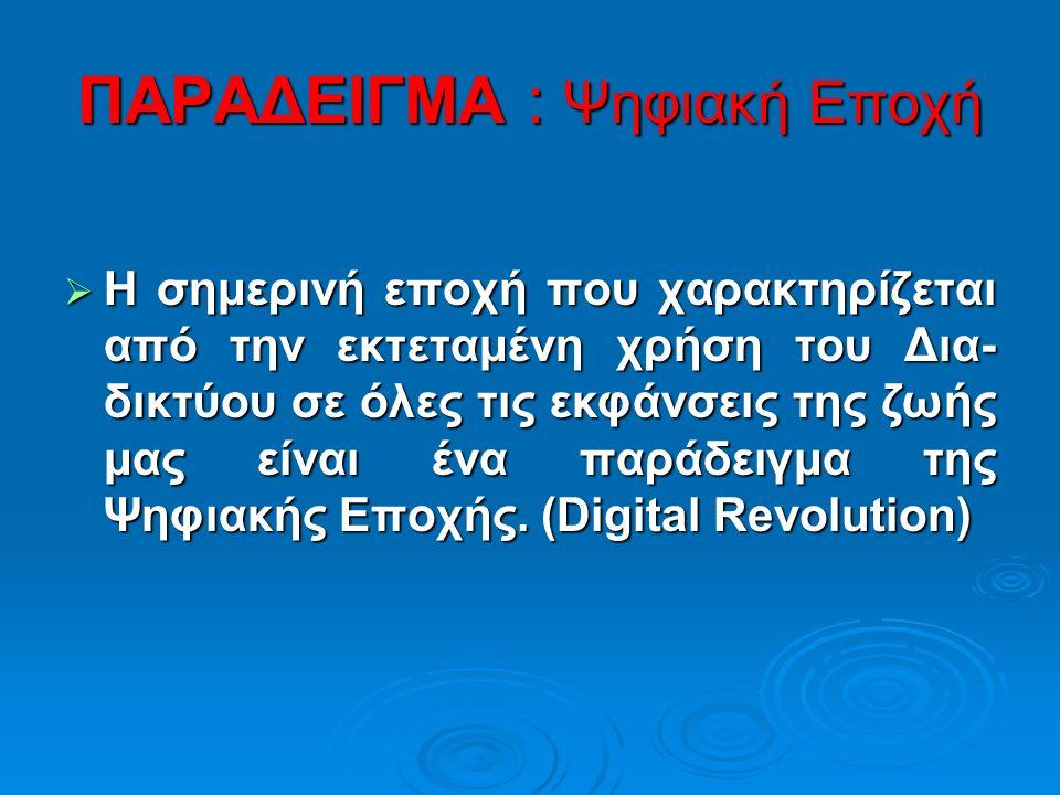 ΠΑΡΑΔΕΙΓΜΑ : Ψηφιακή Εποχή  Η σημερινή εποχή που χαρακτηρίζεται από την εκτεταμένη χρήση του Δια- δικτύου σε όλες τις εκφάνσεις της ζωής μας είναι ένα παράδειγμα της Ψηφιακής Εποχής.