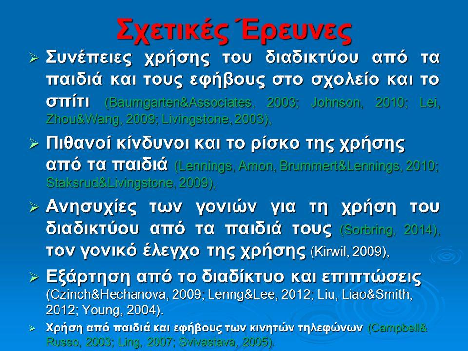 Σχετικές Έρευνες  Συνέπειες χρήσης του διαδικτύου από τα παιδιά και τους εφήβους στο σχολείο και το σπίτι (Baumgarten&Associates, 2003; Johnson, 2010; Lei, Zhou&Wang, 2009; Livingstone, 2003),  Πιθανοί κίνδυνοι και το ρίσκο της χρήσης από τα παιδιά (Lennings, Amon, Brummert&Lennings, 2010; Staksrud&Livingstone, 2009),  Ανησυχίες των γονιών για τη χρήση του διαδικτύου από τα παιδιά τους (Sorbring, 2014), τον γονικό έλεγχο της χρήσης (Kirwil, 2009),  Εξάρτηση από το διαδίκτυο και επιπτώσεις (Czinch&Hechanova, 2009; Lenng&Lee, 2012; Liu, Liao&Smith, 2012; Young, 2004).