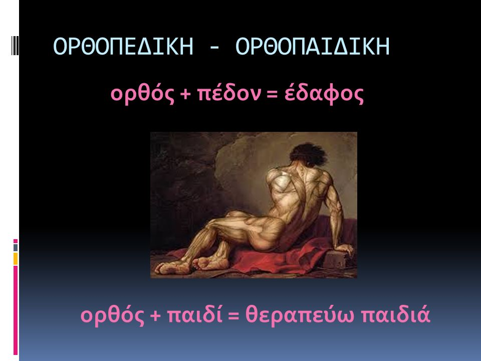 ΟΡΘΟΠΕΔΙΚΗ - ΟΡΘΟΠΑΙΔΙΚΗ ορθός + πέδον = έδαφος ορθός + παιδί = θεραπεύω παιδιά