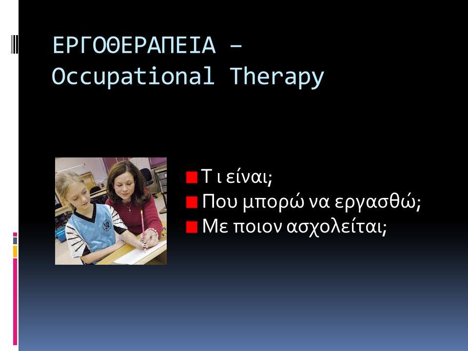 ΕΡΓΟΘΕΡΑΠΕΙΑ – Occupational Therapy T ι είναι; Που μπορώ να εργασθώ; Με ποιον ασχολείται;