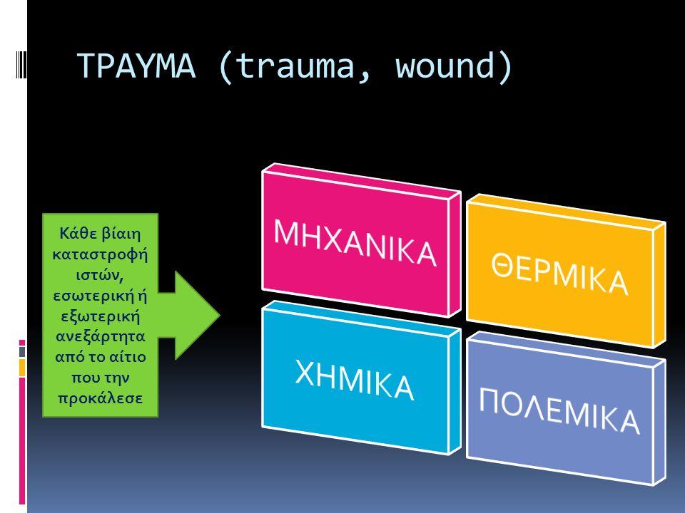 ΤΡΑΥΜΑ (trauma, wound) Κάθε βίαιη καταστροφή ιστών, εσωτερική ή εξωτερική ανεξάρτητα από το αίτιο που την προκάλεσε