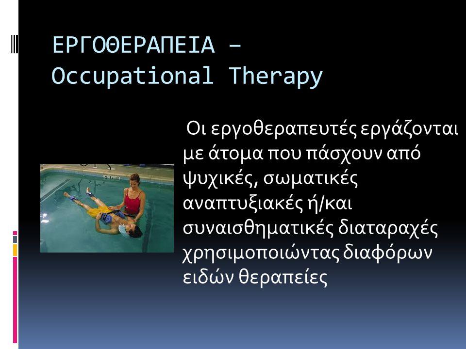 ΕΡΓΟΘΕΡΑΠΕΙΑ – Occupational Therapy Οι εργοθεραπευτές εργάζονται με άτομα που πάσχουν από ψυχικές, σωματικές αναπτυξιακές ή/και συναισθηματικές διαταρ