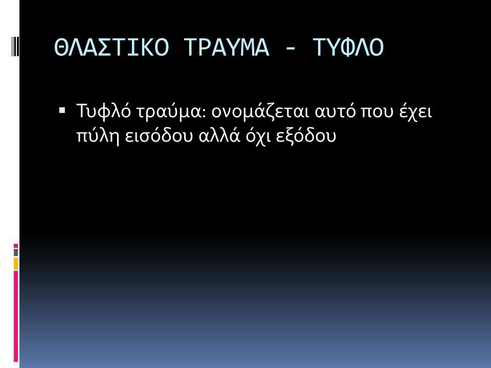 ΘΛΑΣΤΙΚΟ ΤΡΑΥΜΑ - ΤΥΦΛΟ  Τυφλό τραύμα: ονομάζεται αυτό που έχει πύλη εισόδου αλλά όχι εξόδου