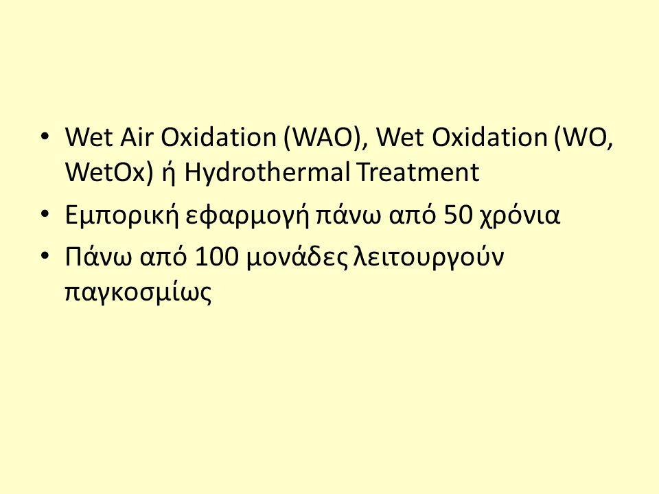 Wet Air Oxidation (WAO), Wet Oxidation (WO, WetOx) ή Hydrothermal Treatment Εμπορική εφαρμογή πάνω από 50 χρόνια Πάνω από 100 μονάδες λειτουργούν παγκ