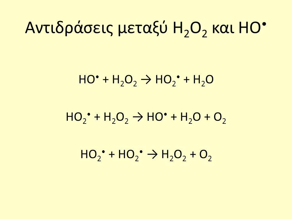 Αντιδράσεις μεταξύ Η 2 Ο 2 και ΗΟ ΗΟ + Η 2 Ο 2 → ΗΟ 2 + Η 2 Ο ΗΟ 2 + Η 2 Ο 2 → ΗΟ + Η 2 Ο + Ο 2 ΗΟ 2 + ΗΟ 2 → Η 2 Ο 2 + Ο 2