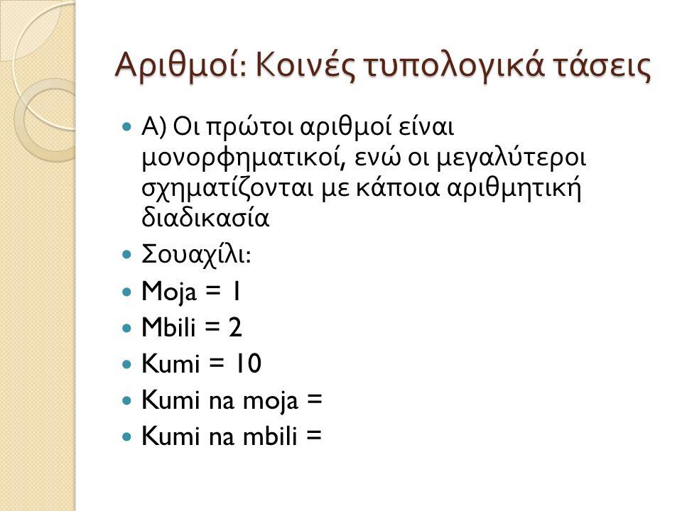 Αριθμοί : Κοινές τυπολογικά τάσεις Α ) Οι πρώτοι αριθμοί είναι μονορφηματικοί, ενώ οι μεγαλύτεροι σχηματίζονται με κάποια αριθμητική διαδικασία Σουαχίλι : Moja = 1 Mbili = 2 Kumi = 10 Kumi na moja = Kumi na mbili =