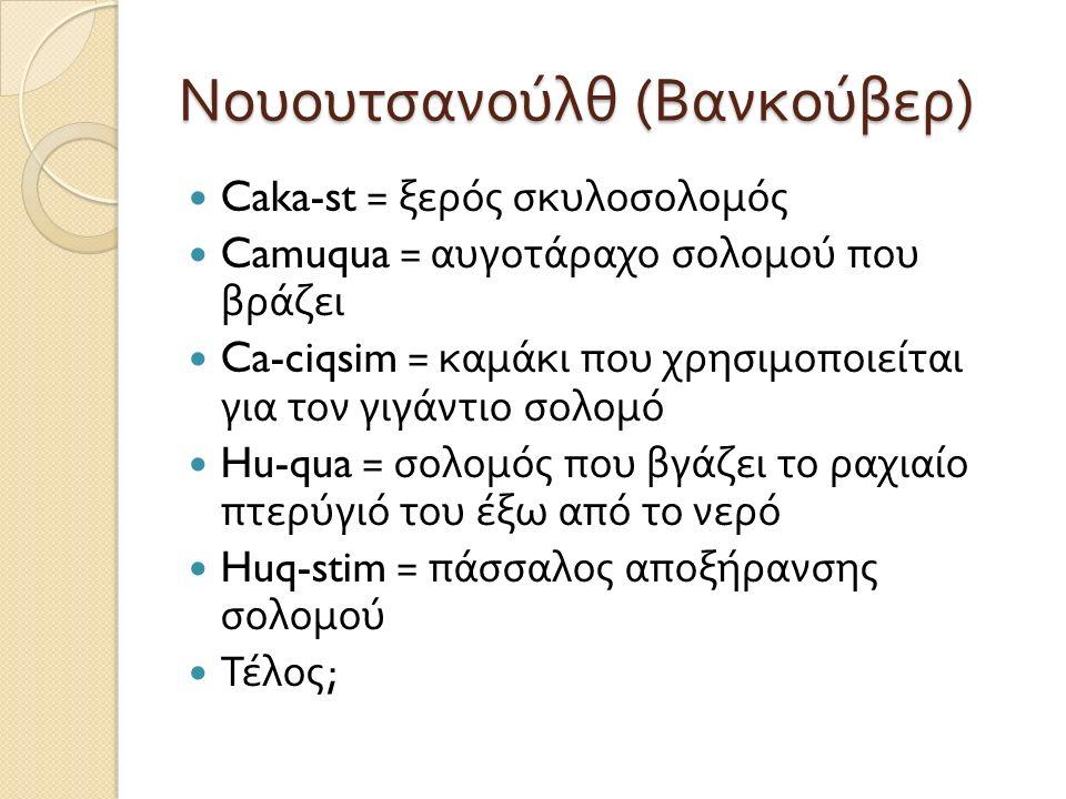 Νουουτσανούλθ ( Βανκούβερ ) Caka-st = ξερός σκυλοσολομός Camuqua = αυγοτάραχο σολομού που βράζει Ca-ciqsim = καμάκι που χρησιμοποιείται για τον γιγάντιο σολομό Hu-qua = σολομός που βγάζει το ραχιαίο πτερύγιό του έξω από το νερό Huq-stim = πάσσαλος αποξήρανσης σολομού Τέλος ;