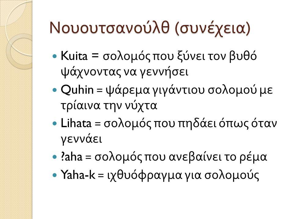 Νουουτσανούλθ ( συνέχεια ) Kuita = σολομός που ξύνει τον βυθό ψάχνοντας να γεννήσει Quhin = ψάρεμα γιγάντιου σολομού με τρίαινα την νύχτα Lihata = σολομός που πηδάει όπως όταν γεννάει aha = σολομός που ανεβαίνει το ρέμα Yaha-k = ιχθυόφραγμα για σολομούς