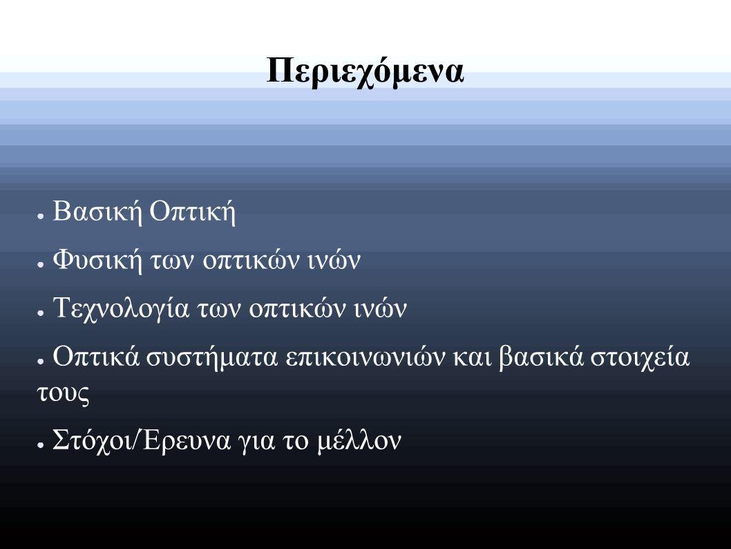 Περιεχόμενα ● Βασική Οπτική ● Φυσική των οπτικών ινών ● Τεχνολογία των οπτικών ινών ● Οπτικά συστήματα επικοινωνιών και βασικά στοιχεία τους ● Στόχοι/