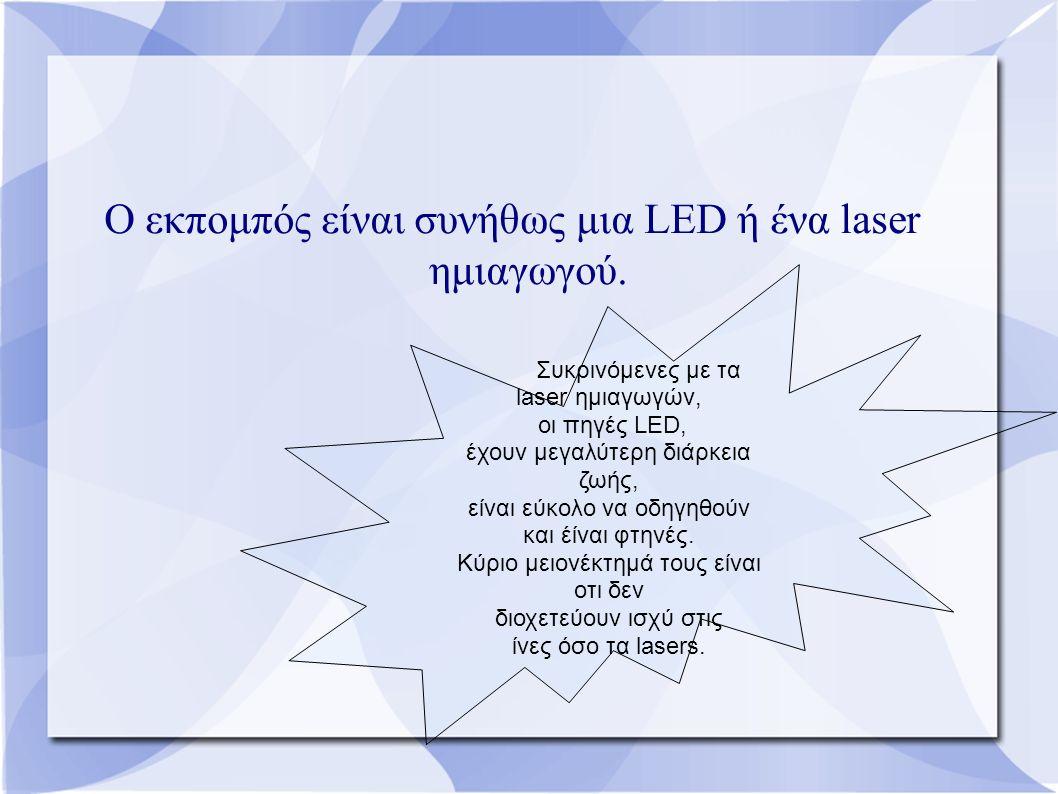 Ο εκπομπός είναι συνήθως μια LED ή ένα laser ημιαγωγού. Συκρινόμενες με τα laser ημιαγωγών, οι πηγές LED, έχουν μεγαλύτερη διάρκεια ζωής, είναι εύκολο