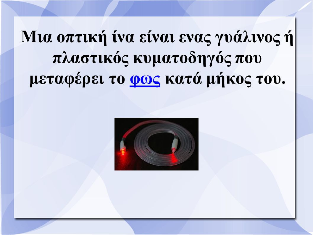 Μια οπτική ίνα είναι ενας γυάλινος ή πλαστικός κυματοδηγός που μεταφέρει το φως κατά μήκος του.φως