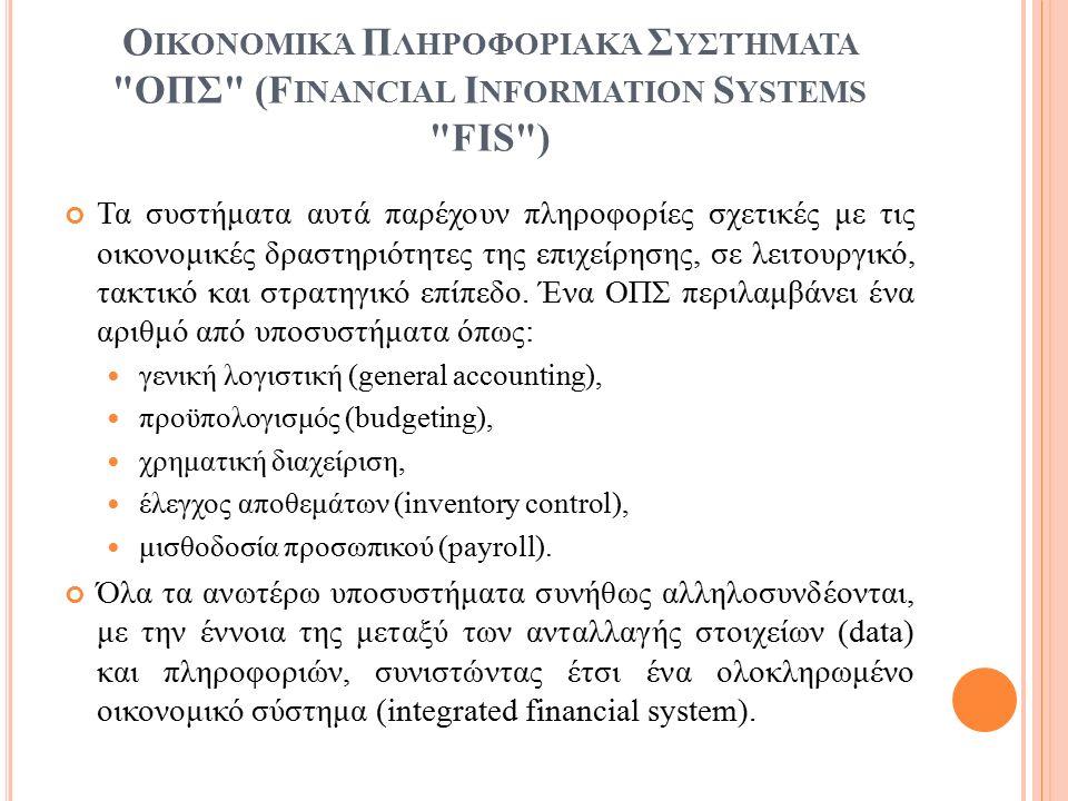 Ο ΙΚΟΝΟΜΙΚΆ Π ΛΗΡΟΦΟΡΙΑΚΆ Σ ΥΣΤΉΜΑΤΑ ΟΠΣ (F INANCIAL I NFORMATION S YSTEMS FIS ) Τα συστήματα αυτά παρέχουν πληροφορίες σχετικές με τις οικονομικές δραστηριότητες της επιχείρησης, σε λειτουργικό, τακτικό και στρατηγικό επίπεδο.