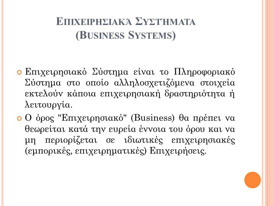 Ε ΠΙΧΕΙΡΗΣΙΑΚΆ Σ ΥΣΤΉΜΑΤΑ (B USINESS S YSTEMS ) Επιχειρησιακό Σύστημα είναι το Πληροφοριακό Σύστημα στο οποίο αλληλοσχετιζόμενα στοιχεία εκτελούν κάπο