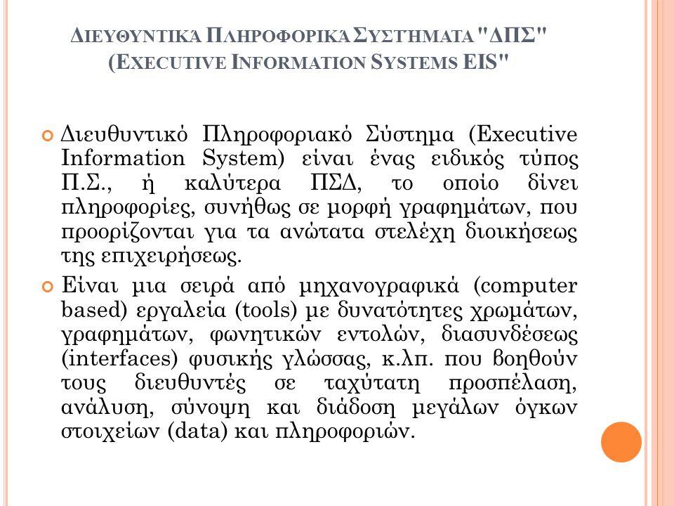 Δ ΙΕΥΘΥΝΤΙΚΆ Π ΛΗΡΟΦΟΡΙΚΆ Σ ΥΣΤΉΜΑΤΑ ΔΠΣ (E XECUTIVE I NFORMATION S YSTEMS EIS Διευθυντικό Πληροφοριακό Σύστημα (Executive Information System) είναι ένας ειδικός τύπος Π.Σ., ή καλύτερα ΠΣΔ, το οποίο δίνει πληροφορίες, συνήθως σε μορφή γραφημάτων, που προορίζονται για τα ανώτατα στελέχη διοικήσεως της επιχειρήσεως.