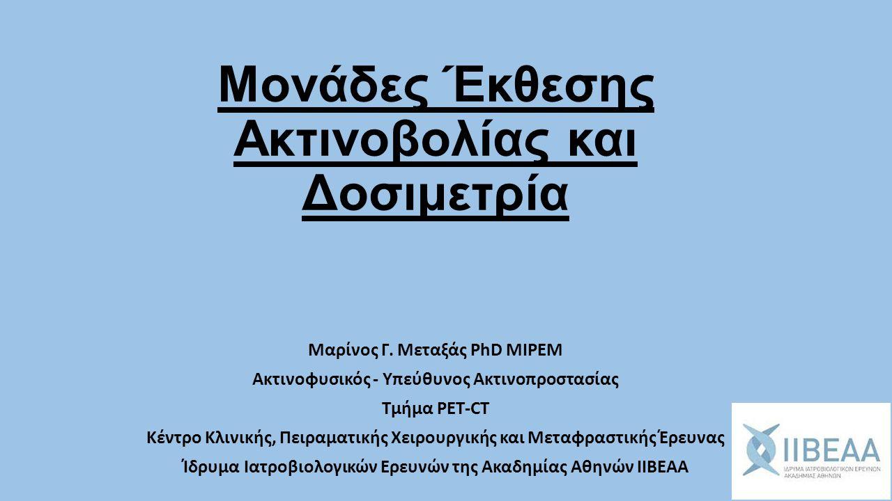 Μονάδες Έκθεσης Ακτινοβολίας και Δοσιμετρία Μαρίνος Γ. Μεταξάς PhD MIPEM Ακτινοφυσικός - Υπεύθυνος Ακτινοπροστασίας Τμήμα PET-CT Κέντρο Κλινικής, Πειρ