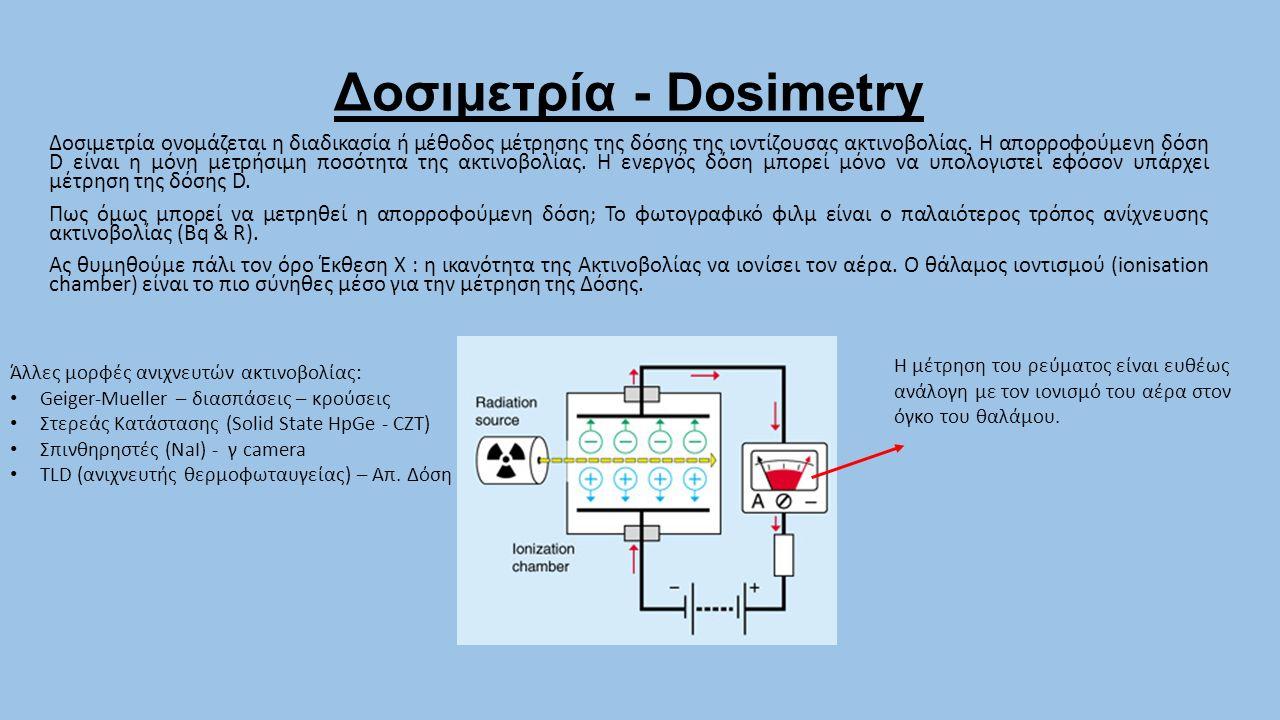 Δοσιμετρία - Dosimetry Δοσιμετρία ονομάζεται η διαδικασία ή μέθοδος μέτρησης της δόσης της ιοντίζουσας ακτινοβολίας. Η απορροφούμενη δόση D είναι η μό