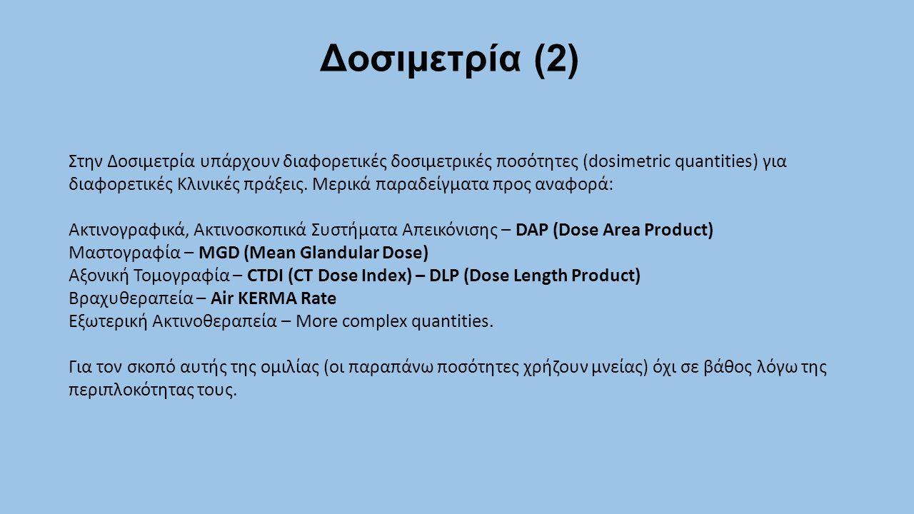 Δοσιμετρία (2) Στην Δοσιμετρία υπάρχουν διαφορετικές δοσιμετρικές ποσότητες (dosimetric quantities) για διαφορετικές Κλινικές πράξεις. Μερικά παραδείγ