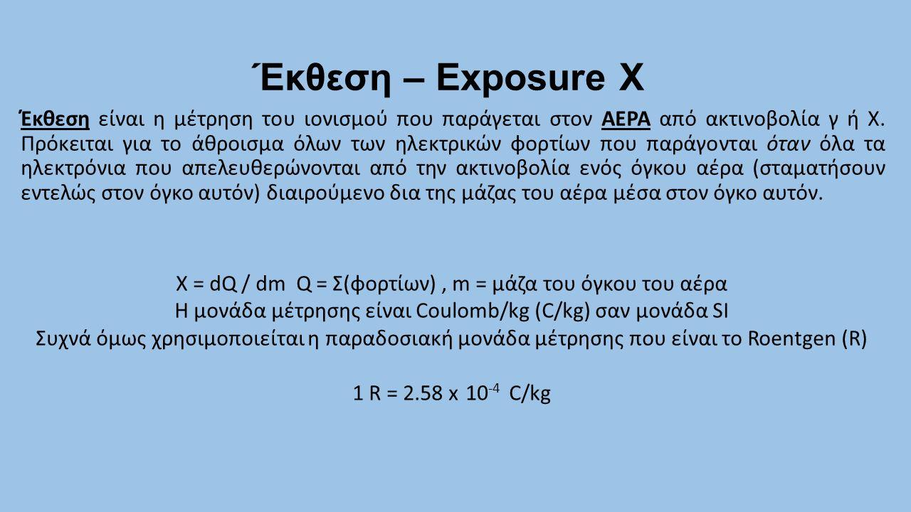 Έκθεση – Exposure X Έκθεση είναι η μέτρηση του ιονισμού που παράγεται στον ΑΕΡΑ από ακτινοβολία γ ή X. Πρόκειται για το άθροισμα όλων των ηλεκτρικών φ