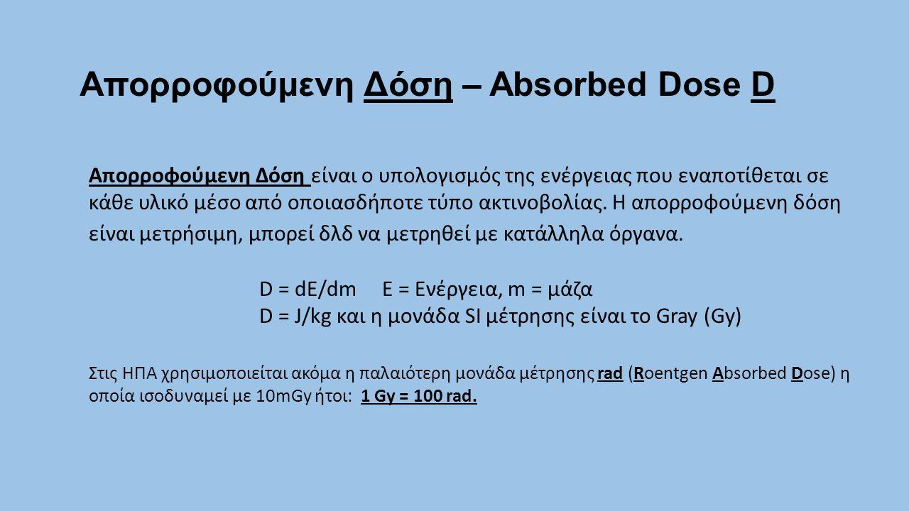 Απορροφούμενη Δόση – Absorbed Dose D Απορροφούμενη Δόση είναι ο υπολογισμός της ενέργειας που εναποτίθεται σε κάθε υλικό μέσο από οποιασδήποτε τύπο ακ