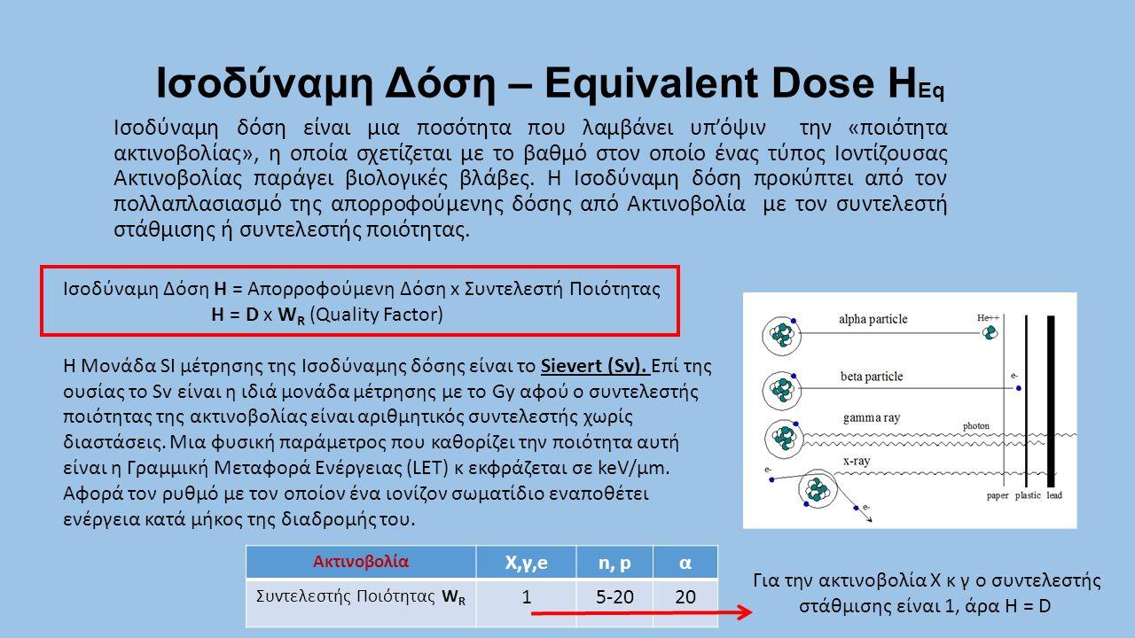 Ισοδύναμη Δόση – Equivalent Dose Η Eq Ισοδύναμη δόση είναι μια ποσότητα που λαμβάνει υπ'όψιν την «ποιότητα ακτινοβολίας», η οποία σχετίζεται με το βαθ