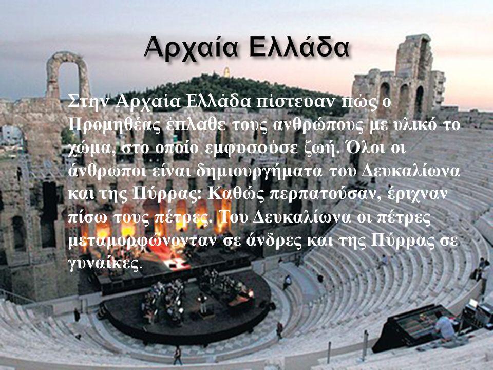 Στην Αρχαία Ελλάδα πίστευαν πώς ο Προμηθέας έπλαθε τους ανθρώπους με υλικό το χώμα, στο οποίο εμφυσούσε ζωή.