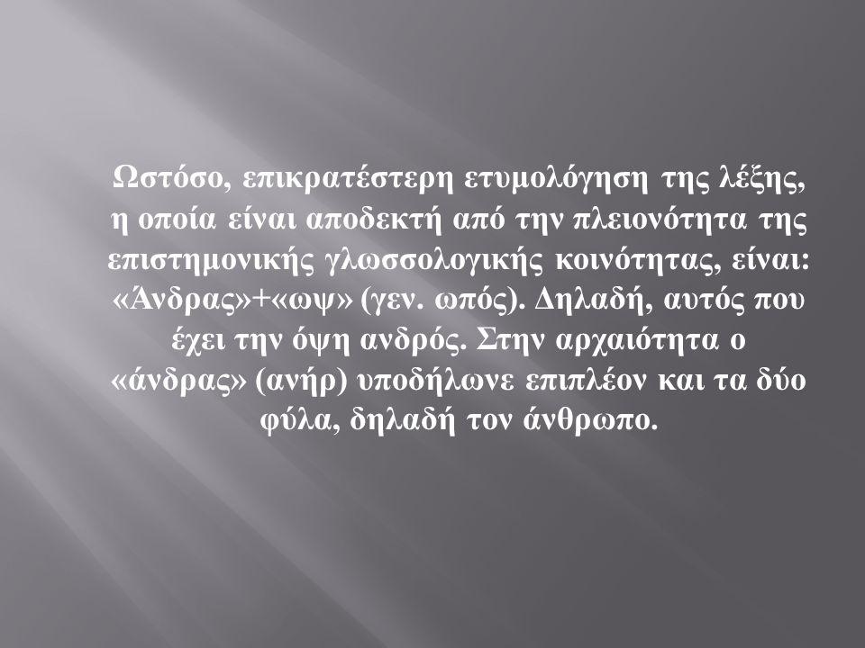 Τέλος, ο Πλάτωνας, μέσα από τον « Κρατύλο », δίνει μια άλλη ετυμολογία, διά στόματος Σωκράτη : « Σημαίνει τούτο το όνομα ο άνθρωπος : Ότι τα μεν άλλα θηρία ων ορά ͅ ουδ ὲ ν επισκοπεί ουδ ὲ αναλογίζεται ουδ ὲ αναθρεί, ο δε άνθρωπος άμα εώρακεν - τούτο δ εστ ὶ ( το ) όπωπε - και αναθρεί και λογίζεται τούτο ο όπωπεν.