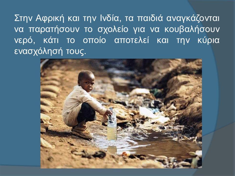 Στην Αφρική και την Ινδία, τα παιδιά αναγκάζονται να παρατήσουν το σχολείο για να κουβαλήσουν νερό, κάτι το οποίο αποτελεί και την κύρια ενασχόλησή τους.