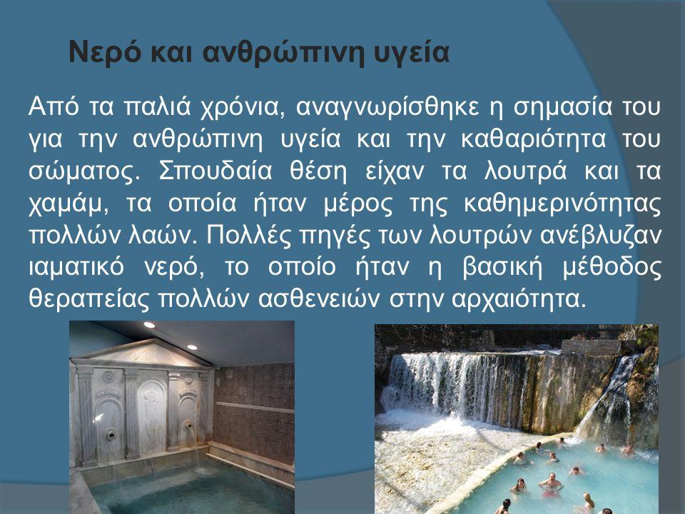 Νερό και ανθρώπινη υγεία Από τα παλιά χρόνια, αναγνωρίσθηκε η σημασία του για την ανθρώπινη υγεία και την καθαριότητα του σώματος.