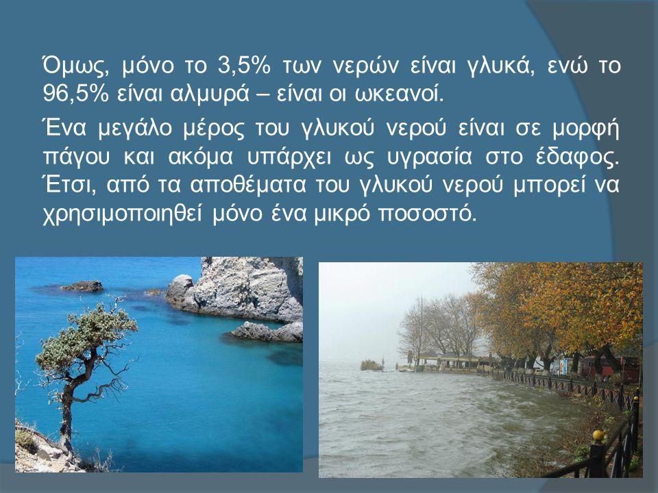 Όμως, μόνο το 3,5% των νερών είναι γλυκά, ενώ το 96,5% είναι αλμυρά – είναι οι ωκεανοί.