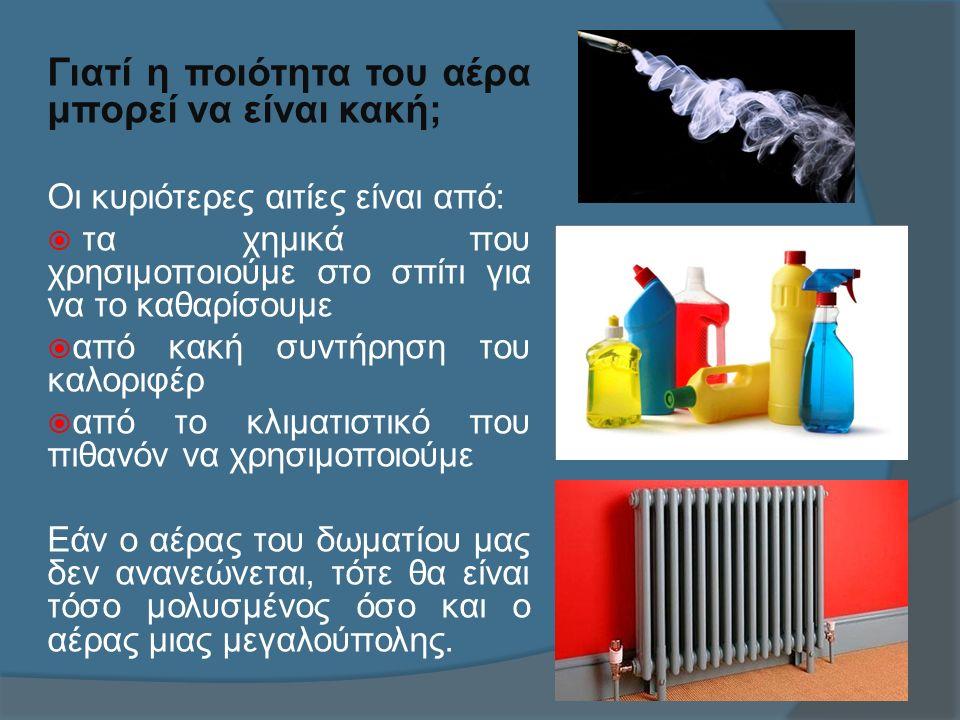 Γιατί η ποιότητα του αέρα μπορεί να είναι κακή; Οι κυριότερες αιτίες είναι από:  τα χημικά που χρησιμοποιούμε στο σπίτι για να το καθαρίσουμε  από κακή συντήρηση του καλοριφέρ  από το κλιματιστικό που πιθανόν να χρησιμοποιούμε Εάν ο αέρας του δωματίου μας δεν ανανεώνεται, τότε θα είναι τόσο μολυσμένος όσο και ο αέρας μιας μεγαλούπολης.