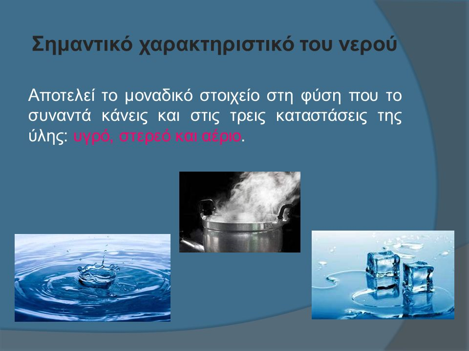 Σημαντικό χαρακτηριστικό του νερού Αποτελεί το μοναδικό στοιχείο στη φύση που το συναντά κάνεις και στις τρεις καταστάσεις της ύλης: υγρό, στερεό και αέριο.