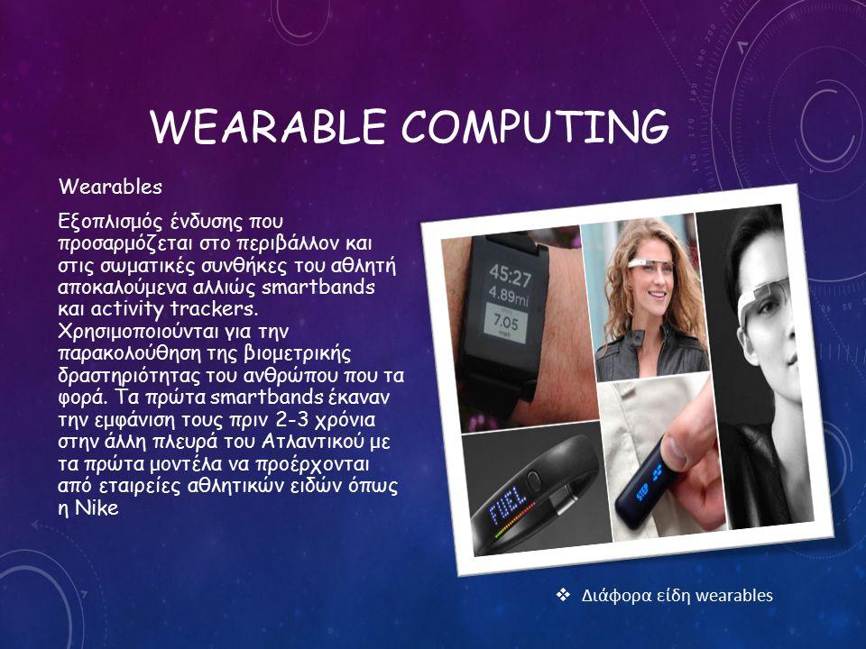 WEARABLE COMPUTING Wearables Εξοπλισμός ένδυσης που προσαρμόζεται στο περιβάλλον και στις σωματικές συνθήκες του αθλητή αποκαλούμενα αλλιώς smartbands και activity trackers.