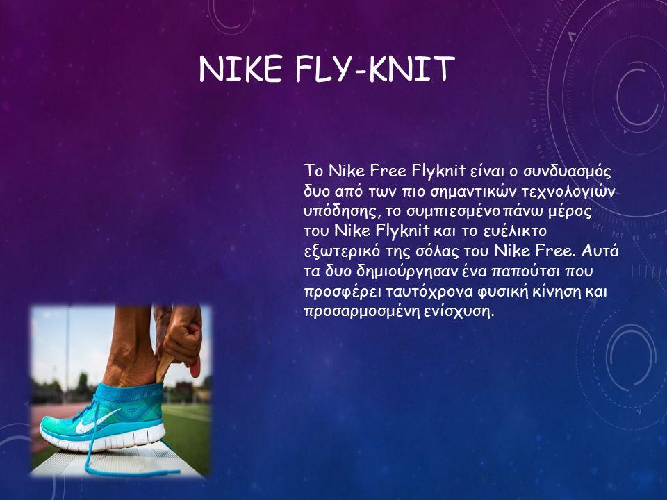 NIKE FLY-KNIT Το Nike Free Flyknit είναι ο συνδυασμός δυο από των πιο σημαντικών τεχνολογιών υπόδησης, το συμπιεσμένο πάνω μέρος του Nike Flyknit και το ευέλικτο εξωτερικό της σόλας του Nike Free.